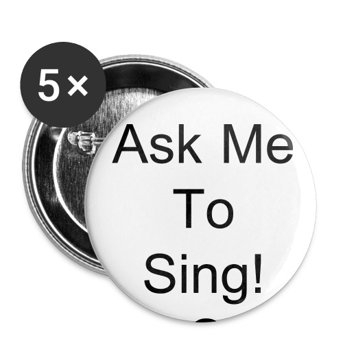 Ask Me To Sing Pins - Large Buttons