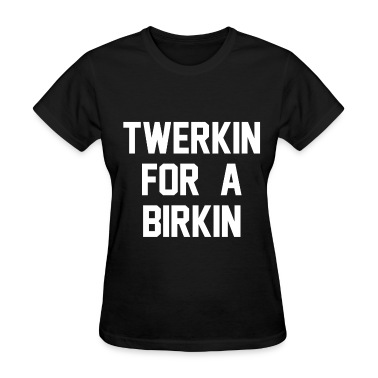 Twerkin For A Birkin  Women's T-Shirts
