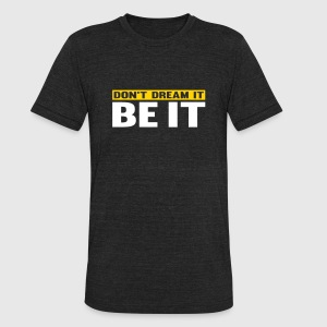 Don't Dream It. Be It T-Shirts - Unisex Tri-Blend T-Shirt by American Apparel
