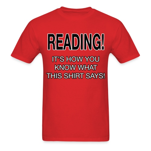 READING! - IT'S HOW YOU KNOW WHAT THIS SHIRT SAYS! - Men's T-Shirt