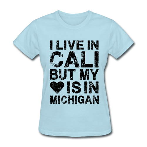 I LIVE IN CALI BUT MY HEART IS IN MICHIGAN - Women's T-Shirt