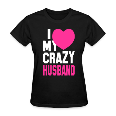 I LOVE my CRAZY Husband Women's T-Shirts