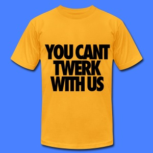 You Can't Twerk With Us T-Shirts - Men's T-Shirt by American Apparel