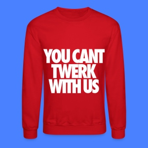 You Can't Twerk With Us Long Sleeve Shirts - Crewneck Sweatshirt