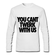 Long Sleeve Shirts ~ Men's Long Sleeve T-Shirt by American Apparel ~ You Can't Twerk With Us Long Sleeve Shirts