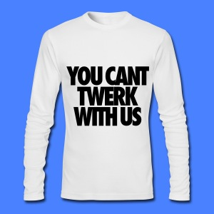 You Can't Twerk With Us Long Sleeve Shirts - Men's Long Sleeve T-Shirt by Next Level
