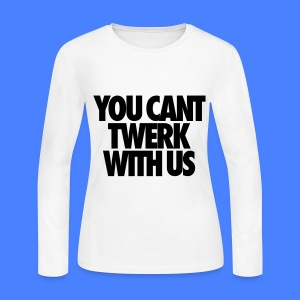 You Can't Twerk With Us Long Sleeve Shirts - Women's Long Sleeve Jersey T-Shirt