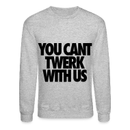Long Sleeve Shirts ~ Men's Crewneck Sweatshirt ~ You Can't Twerk With Us Long Sleeve Shirts