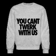Long Sleeve Shirts ~ Crewneck Sweatshirt ~ You Can't Twerk With Us Long Sleeve Shirts