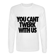 Long Sleeve Shirts ~ Men's Long Sleeve T-Shirt ~ You Can't Twerk With Us Long Sleeve Shirts