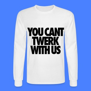 You Can't Twerk With Us Long Sleeve Shirts - Men's Long Sleeve T-Shirt