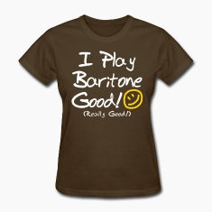I Play Baritone Good! (Women's)