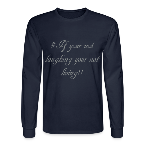 # If your not laughing your not living!! - Men's Long Sleeve T-Shirt