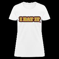 Women's T-Shirts ~ Women's T-Shirt ~ I EAT IT: Female Shirt