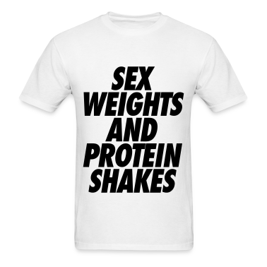 Sex Weights and Protein Shakes T-Shirts