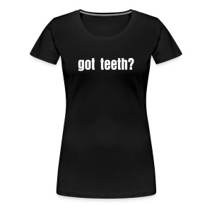 got teeth?  - Women's Premium T-Shirt