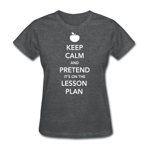 Keep Calm & Pretend It's On The Lesson Plan - Women's T-Shirt