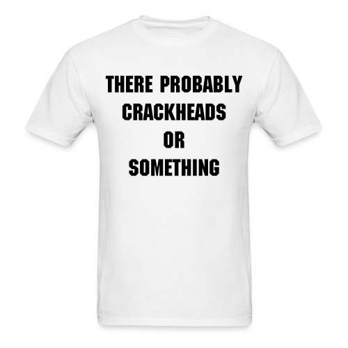 There Probably Crackheads or Something - Men's T-Shirt