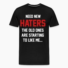 Need new haters. The old ones like me T-Shirts