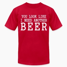 You Look Like I Need Another Beer T-Shirts