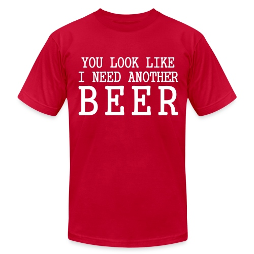 You Look Like I Need Another Beer - Men's Fine Jersey T-Shirt