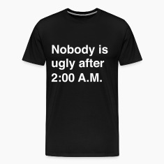 Nobody is Ugly after 2:00 AM T-Shirts
