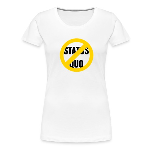 Say No to the Status Quo Tshirt - Women's Premium T-Shirt