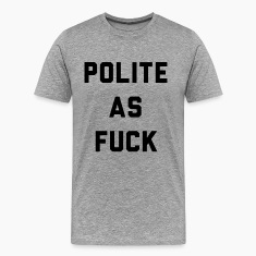 Polite as Fuck T-Shirts