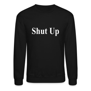 Shut Up Sweatshirt - Crewneck Sweatshirt