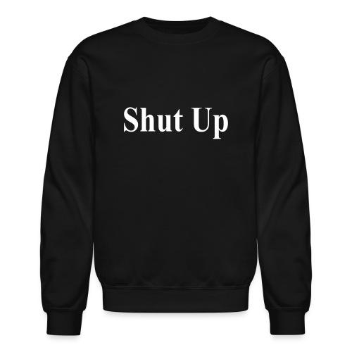 Shut Up Sweatshirt - Crewneck Sweatshirt