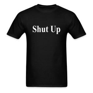 Shut Up T-Shirt - Men's T-Shirt