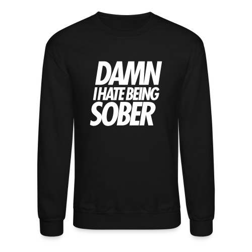 DAMN I HATE BEING SOBER - Crewneck Sweatshirt