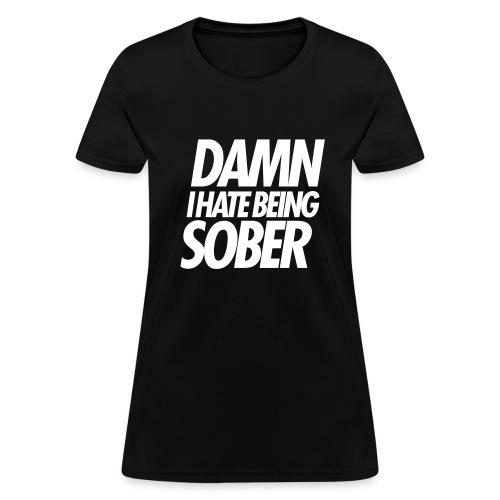DAMN I HATE BEING SOBER - Women's T-Shirt