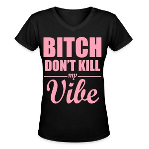 Bitch dont kill my vibe t-shirt - Women's V-Neck T-Shirt