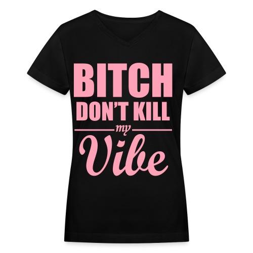 Bitch dont kill my vibe t-shirt - Women's V-Neck T-Shirt