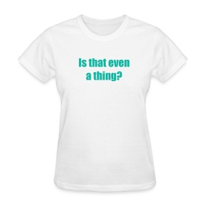 Is that even a thing? (Women) - Women's T-Shirt