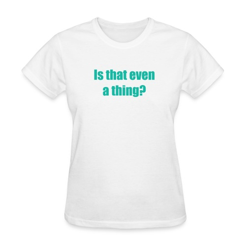 Is that even a thing? (Women) - Women's T-Shirt