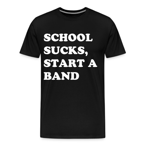 school sucks,start a band - Men's Premium T-Shirt