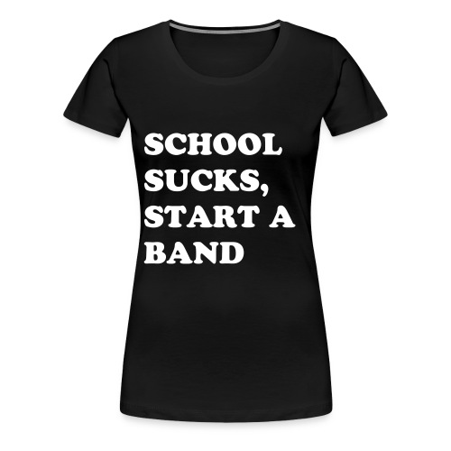 school sucks,start a band - Women's Premium T-Shirt