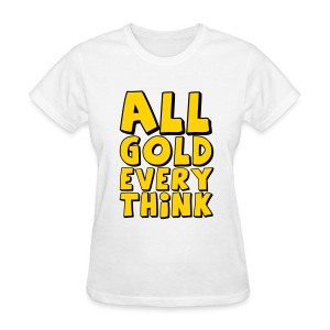 all gold every think_t-shirt - Women's T-Shirt
