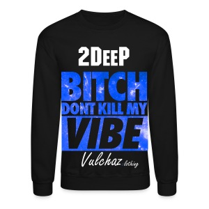 2deep vulchaz bitch don't kill my vibe sweater - Crewneck Sweatshirt