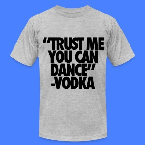 Trust Me You Can Dance Vodka T-Shirts - Men's T-Shirt by American Apparel