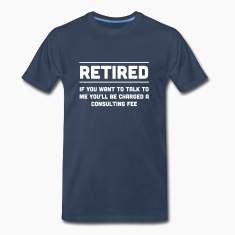 Retired. I will charge you consulting fee T-Shirts