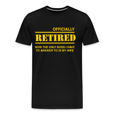 Officially Retired. Only boss is wife T-Shirts