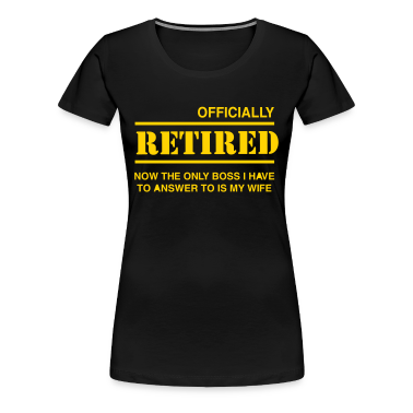 Officially Retired. Only boss is wife Women's T-Shirts
