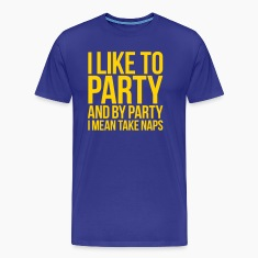 I LIKE TO PARTY AND BY PARTY I MEAN TAKE NAPS T-Shirts