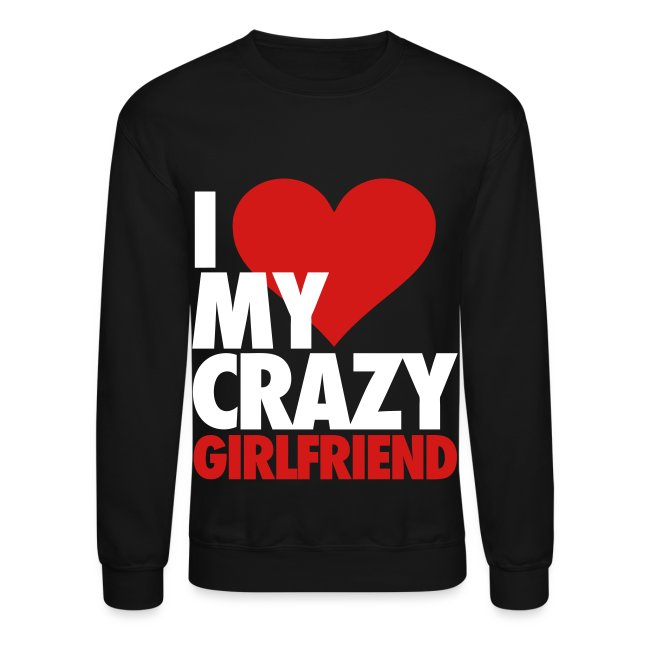 391171 I Love My Crazy Girlfriend Long Sleeve Shirts Crewneck