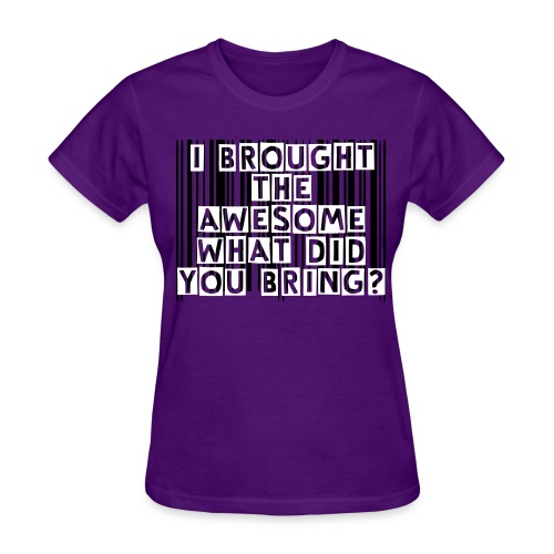 I brought the AWESOME what did you bring? - Women's T-Shirt
