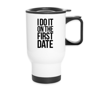 I DO IT ON THE FIRST DATE - Travel Mug