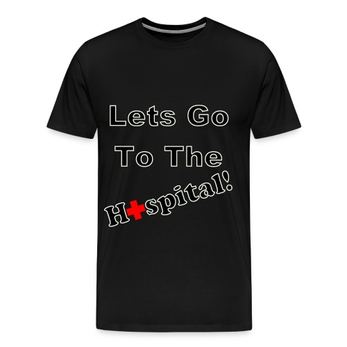 Lets Go To The Hospital T-Shirt - Men's Premium T-Shirt